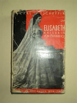 ELISABETH KAISERIN VON OSTERREICH - ELISABETA IMPARATEASA AUSTRIEI, de KARL TSCHUPPIK, VIENA SI LEIPZIG 1934 foto