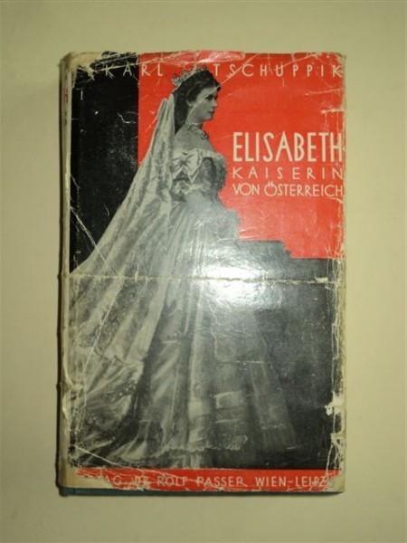 ELISABETH KAISERIN VON OSTERREICH - ELISABETA IMPARATEASA AUSTRIEI, de KARL TSCHUPPIK, VIENA SI LEIPZIG 1934