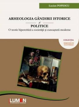 Arheologia gandirii istorice si politice: O teorie hipercritica a societatii si cunoasterii moderne - Lucian POPESCU foto