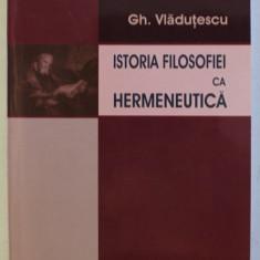 Istoria filosofiei ca hermeneutica  / Gh. Vladutescu cu dedicatia autorului