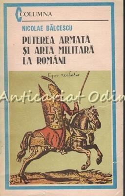 Puterea Armata Si Arta Militara La Romani - Nicolae Balcescu foto