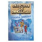 Detectivii de dinozauri in desertul inghetat. A treia carte, Stephanie Baudet, Curtea Veche