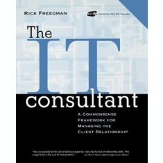 The IT Consultant : A Commonsense Framework for Managing the Client Relationship by Rick Freedman (Author)