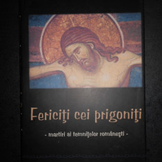 FERICITI CEI PRIGONITI. MARTIRI AI TEMNITELOR ROMANESTI (2008, editie cartonata)
