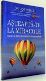 ASTEAPTA-TE LA MIRACOLE, SECRETUL UITAT AL SUCCESULUI RASUNATOR de JOE VITALE , 2011