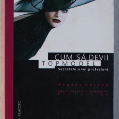 CUM SA DEVII TOPMODEL - SECRETELE UNEI PROFESIUNI de RENATA HEINEN , 2000