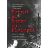 Petrol si bombe la Ploiesti | Alexandru Cristian, Eugen Stanescu, Iulia Stanescu