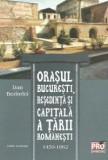Orasul Bucuresti, resedinta si capitala a Tarii Romanesti 1459-1862 Ed. revizuita | Dan Berindei