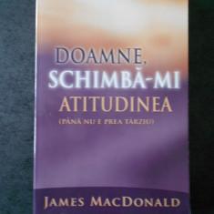 JAMES MACDONALD - DOAMNE, SCHIMBA-MI ATITUDINEA