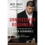 Unnecessary Roughness: Inside the Trial and Final Days of Aaron Hernandez - Jose Baez