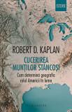 Cucerirea Muntilor Stancosi. Cum determina geografia rolul Americii in lume/Robert D. Kaplan