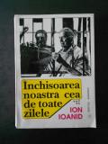 ION IOANID - INCHISOAREA NOASTRA CEA DE TOATE ZILELE volumul 5