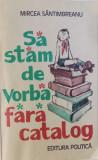 SA STAM DE VORBA FARA CATALOG de MIRCEA SANTIMBREANU , 1981