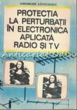 Protectia La Perturbatii In Electronica Aplicata Radio Si Tv - Gh. Sandulescu