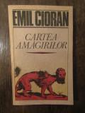 CARTEA AMAGIRILOR -EMIL CIORAN