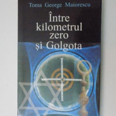 INTRE KILOMETRUL ZERO SI GOLGOTA de TOMA GEORGE MAIORESCU , 2005