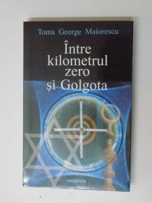 INTRE KILOMETRUL ZERO SI GOLGOTA de TOMA GEORGE MAIORESCU , 2005 foto