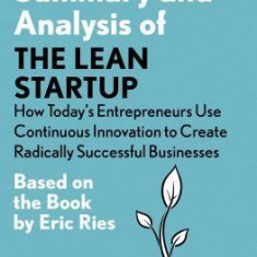 Summary and Analysis of the Lean Startup: How Today's Entrepreneurs Use Continuous Innovation to Create Radically Successful Businesses: Based on the