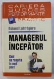 MANAGERUL INCEPATOR - GHID DE REUSITA IN NOUL POST de ROLAND LABREGERE , 2007