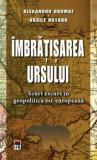Imbratisarea ursului. Scurt excurs in geopolitica est-europeana/Alexandru Grumaz, Vasile Rotaru