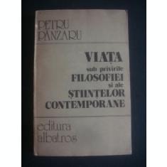 PETRU PANZARU - VIATA SUB PRIVIRILE FILOSOFIEI SI ALE STIINTELOR CONTEMPORANE