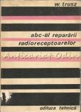 Cumpara ieftin Abc-ul Repararii Radioreceptoarelor - W. Trusz