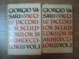 VIETILE CELOR MAI DE SEAMA PICTORI, SCULPTORI SI ARHITECTI -GIORGIO VASARI VOL.I-II, BUC.1962