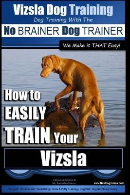 Vizsla Dog Training - Dog Training with the No Brainer Dog Trainer We Make It That Easy! -: How to Easily Train Your Vizsla