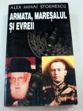 ARMATA , MARESALUL SI EVREII de ALEX MIHAI STOENESCU