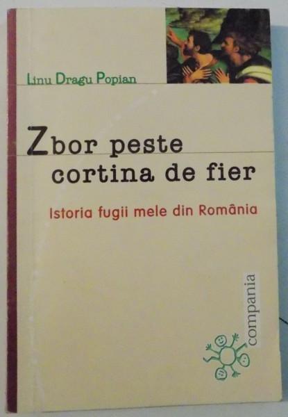 ZBOR PESTE CORTINA DE FIER , ISTORIA FUGII MELE DIN ROMANIA de LINU DRAGU POPIAN , 2000