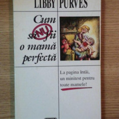 CUM SA NU FII O MAMA PERFECTA de LIBBY PURVES