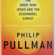 THE GOOD MAN JESUS AND THE SCOUNDREL CHRIST by PHILIP PULLMAN , 2011