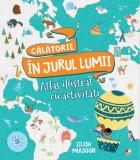 Călătorie în jurul lumii. Atlas ilustrat cu activități
