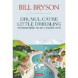 Drumul catre Little Dribbling. Noi insemnari de pe o insula mica - Bill Bryson