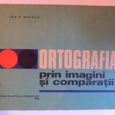ORTOGRAFIA PRIN IMAGINI SI COMPARATII de ION P. NECULA , 1969