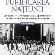 Purificarea natiunii. Dislocari fortate de populatie si epurari etnice in Romania lui Ion Antonescu, 1940-1944/Vladimir Solonari