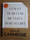 Dale Carnegie - Cum sa te bucuri de viata si de slujba