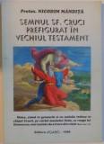 SEMNUL SFINTEI CRUCI PREFIGURAT IN VECHIUL TESTAMENT de PROTOS. NICODIM MANDITA, 1996