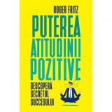 Puterea atitudinii pozitive. Descopera secretul succesului, Roger Fritz