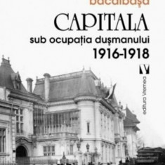Capitala sub ocupatia dusmanului 1916 - 1918/Constantin Bacalbasa