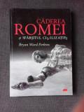 CADEREA ROMEI SI SFARSITUL CIVILIZATIEI - BRYAN WARD PERKINS