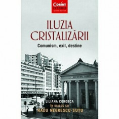 Iluzia cristalizarii. Comunism, exil, destine/Liliana Corobca