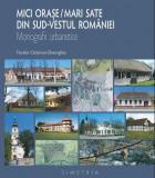 Mici orase / mari sate din sud-vestul Romaniei. Monografii urbanistice   Teodor Octavian Gheorghiu