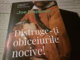 DISTRUGE-TI  OBICEIURILE  NOCIVE - JOE DISPENZA, ED CURTEA VECHE 2019, 412 PAG