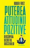 Puterea atitudinii pozitive. Descopera secretul succesului/Roger Fritz