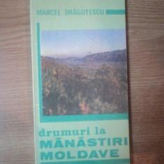 DRUMURI LA MANASTIRI MOLDAVE de MARCEL DRAGOTESCU , Bucuresti 1992