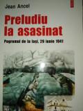 PRELUDIU LA ASASINAT - POGROMUL DE LA IASI 29 IUNIE 1941- JEAN ANCEL,2005,491 P