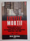 LISTELE MORTII , DETINUTI POLITICI DECEDATI IN SISTEMUL CARCERAL DIN ROMANIA POTRIVIT DOCUMENTELOR SECURITATII (1945 - 1958) de DORIN DOBRINCU , 2008