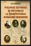 Politica externa si diplomati la inceputurile Romaniei moderne  / Dan Berindei