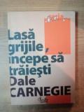 LASA GRIJILE , INCEPE SA TRAIESTI , ED. a III a de DALE CARNEGIE , Bucuresti 2011